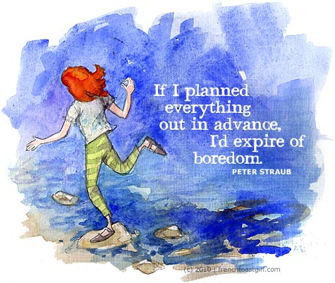 If I planned everything out in advance, I'd expire of boredom.